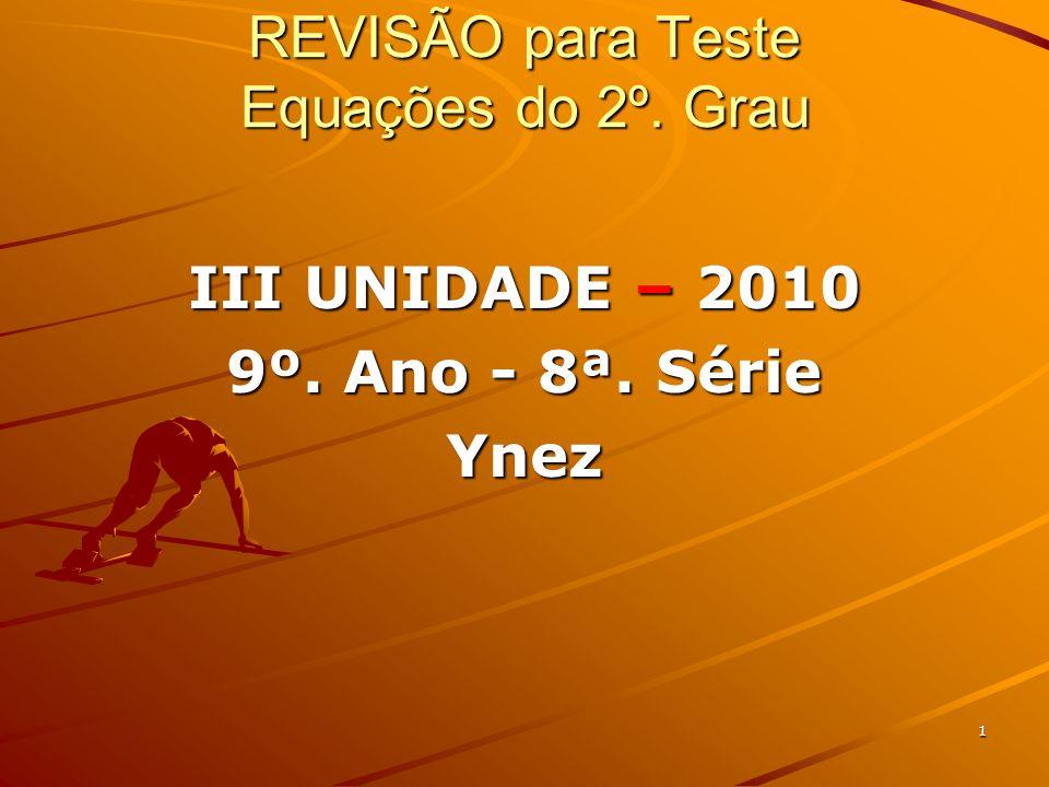 1 REVISÃO para Teste Equações do 2º. Grau III UNIDADE – 2010 9º. Ano - 8ª. Série Ynez