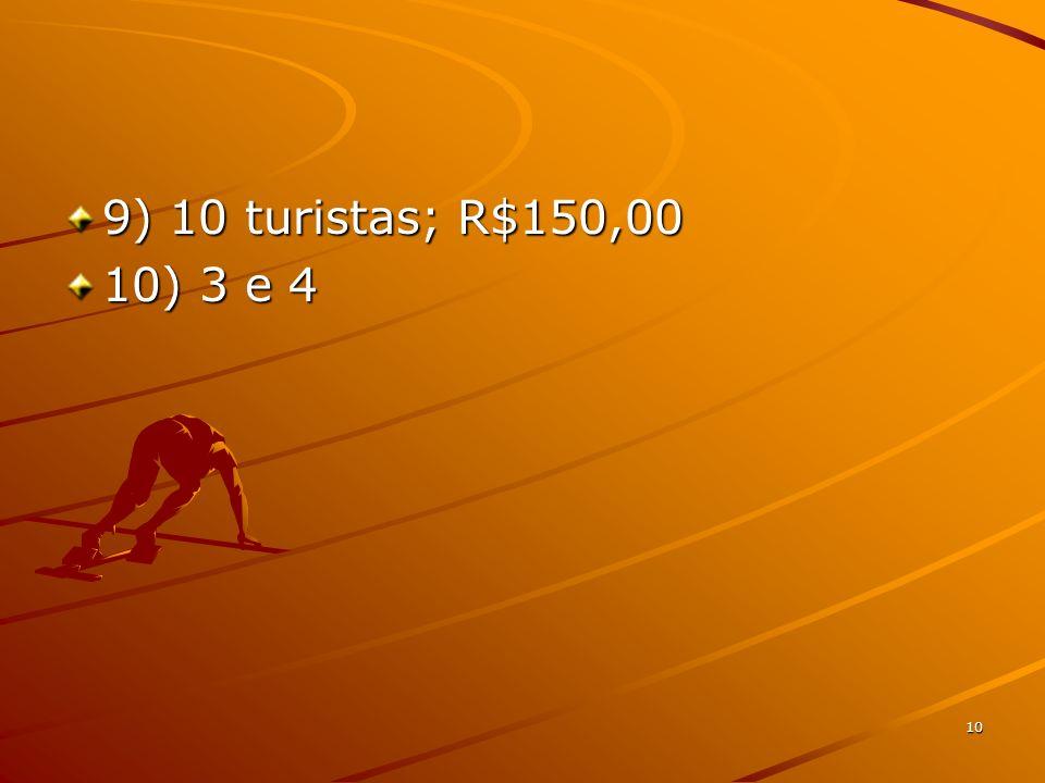 9) 10 turistas; R$150,00 10) 3 e 4 10