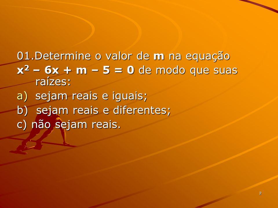2 01.Determine o valor de m na equação x 2 – 6x + m – 5 = 0 de modo que suas raízes: a)sejam reais e iguais; b) sejam reais e diferentes; c) não sejam