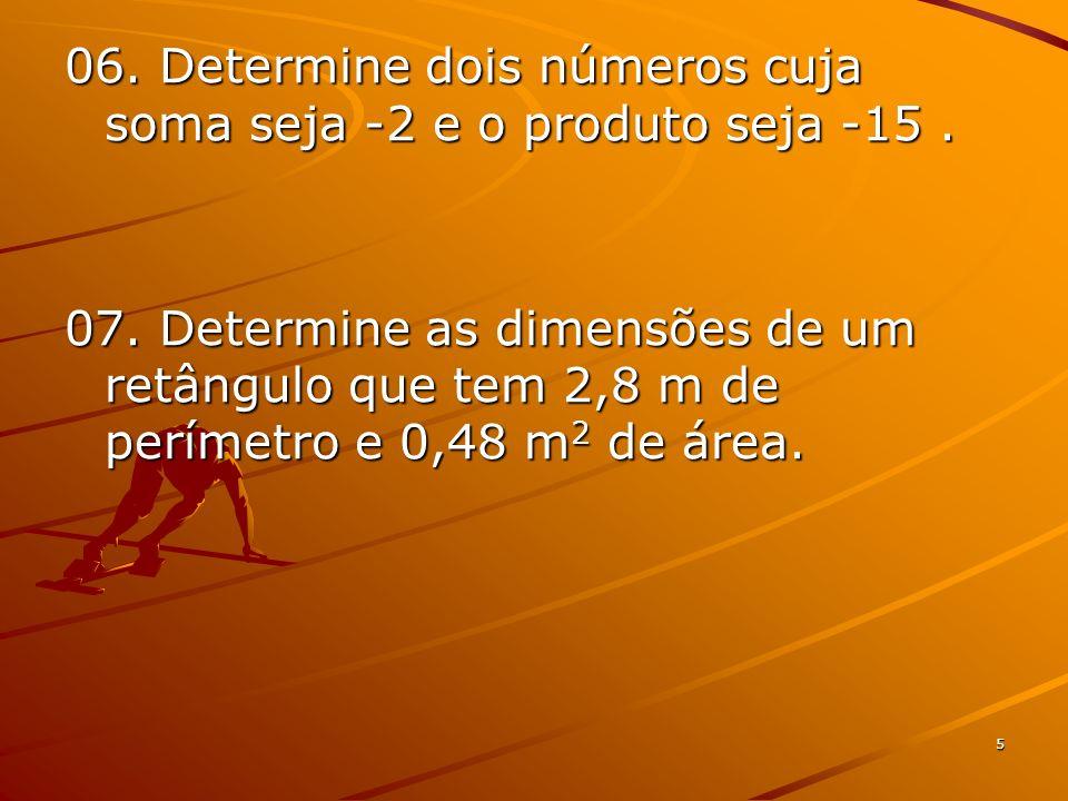 5 06. Determine dois números cuja soma seja -2 e o produto seja -15. 07. Determine as dimensões de um retângulo que tem 2,8 m de perímetro e 0,48 m 2