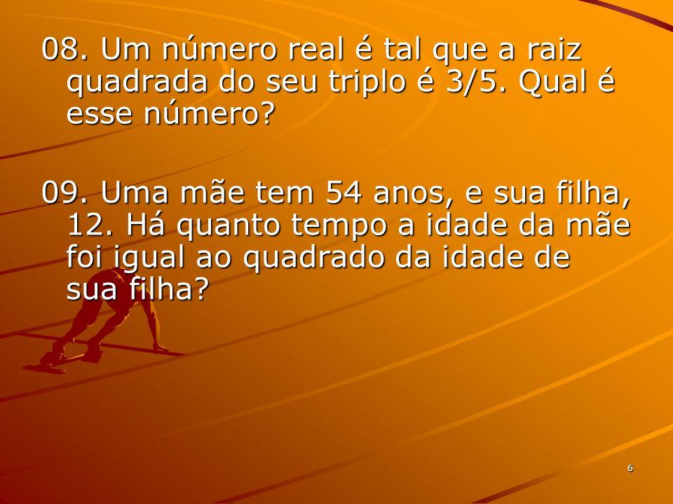 6 08. Um número real é tal que a raiz quadrada do seu triplo é 3/5. Qual é esse número? 09. Uma mãe tem 54 anos, e sua filha, 12. Há quanto tempo a id