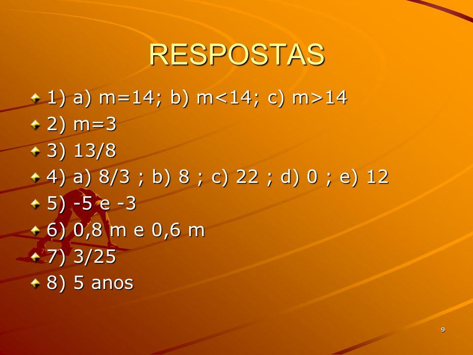 9 RESPOSTAS 1) a) m=14; b) m 14 2) m=3 3) 13/8 4) a) 8/3 ; b) 8 ; c) 22 ; d) 0 ; e) 12 5) -5 e -3 6) 0,8 m e 0,6 m 7) 3/25 8) 5 anos