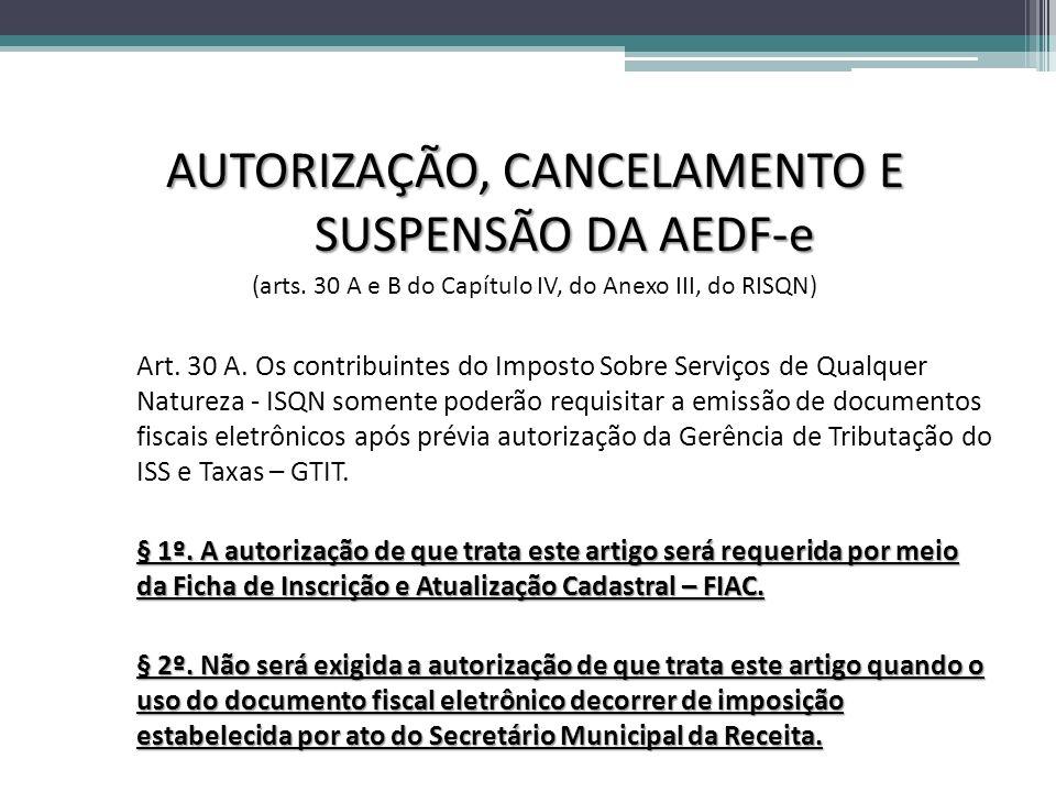 AUTORIZAÇÃO, CANCELAMENTO E SUSPENSÃO DA AEDF-e (arts. 30 A e B do Capítulo IV, do Anexo III, do RISQN) Art. 30 A. Os contribuintes do Imposto Sobre S