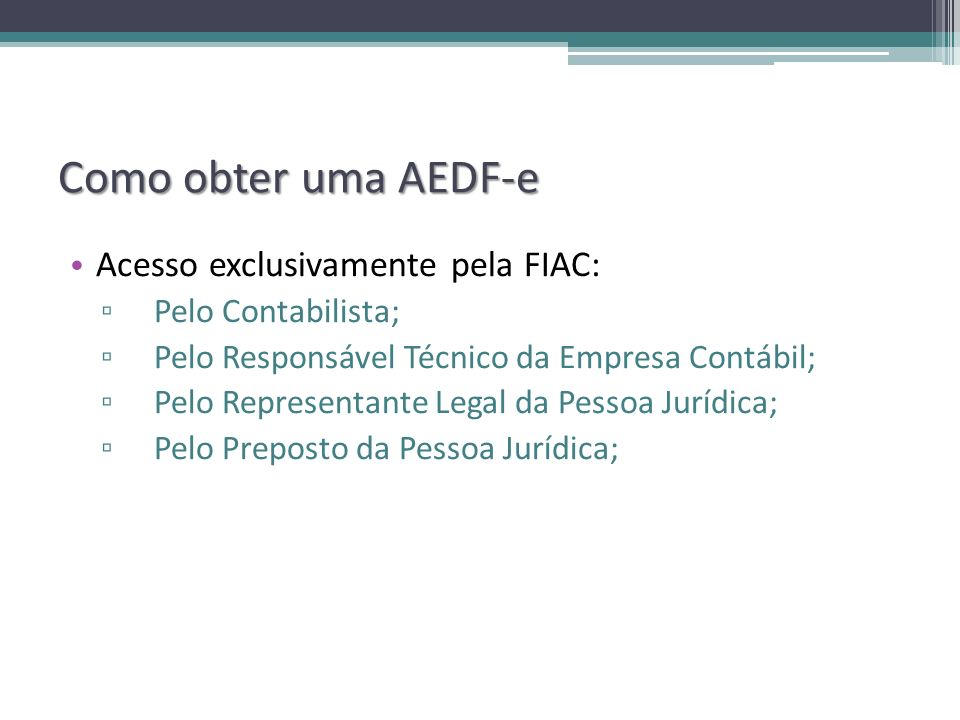 Como obter uma AEDF-e Acesso exclusivamente pela FIAC: Pelo Contabilista; Pelo Responsável Técnico da Empresa Contábil; Pelo Representante Legal da Pe