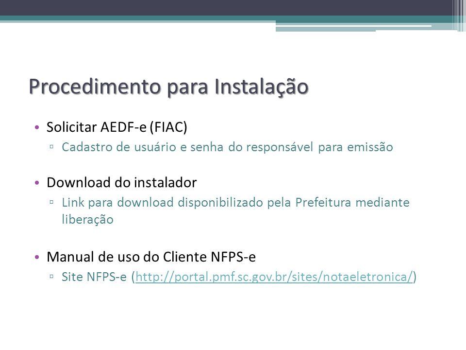 Procedimento para Instalação Solicitar AEDF-e (FIAC) Cadastro de usuário e senha do responsável para emissão Download do instalador Link para download disponibilizado pela Prefeitura mediante liberação Manual de uso do Cliente NFPS-e Site NFPS-e (http://portal.pmf.sc.gov.br/sites/notaeletronica/)http://portal.pmf.sc.gov.br/sites/notaeletronica/