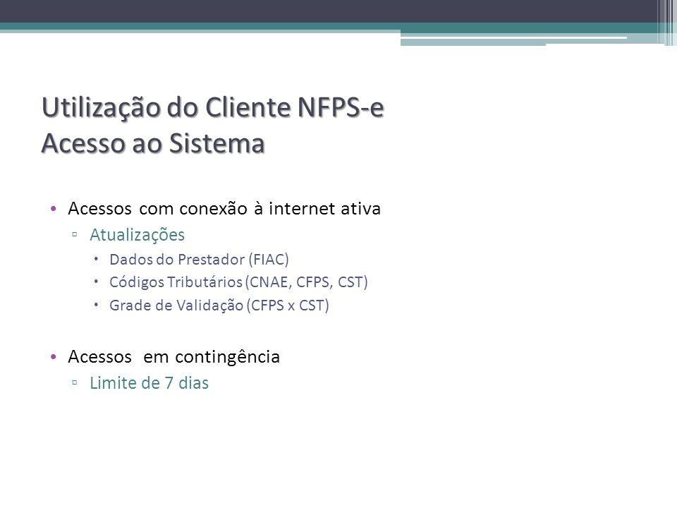 Utilização do Cliente NFPS-e Acesso ao Sistema Acessos com conexão à internet ativa Atualizações Dados do Prestador (FIAC) Códigos Tributários (CNAE, CFPS, CST) Grade de Validação (CFPS x CST) Acessos em contingência Limite de 7 dias