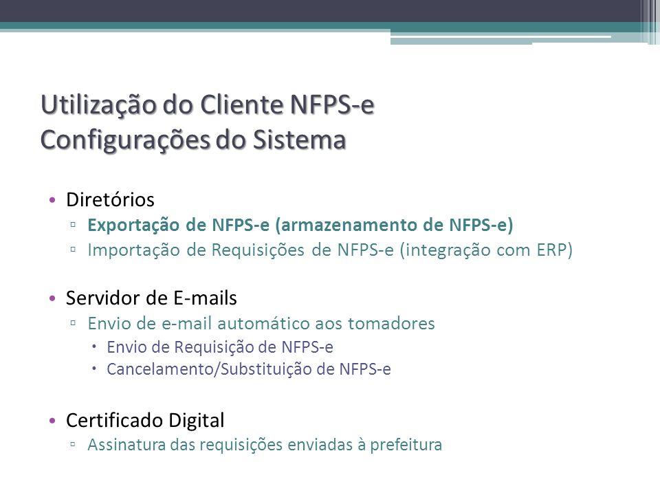 Utilização do Cliente NFPS-e Configurações do Sistema Diretórios Exportação de NFPS-e (armazenamento de NFPS-e) Importação de Requisições de NFPS-e (integração com ERP) Servidor de E-mails Envio de e-mail automático aos tomadores Envio de Requisição de NFPS-e Cancelamento/Substituição de NFPS-e Certificado Digital Assinatura das requisições enviadas à prefeitura