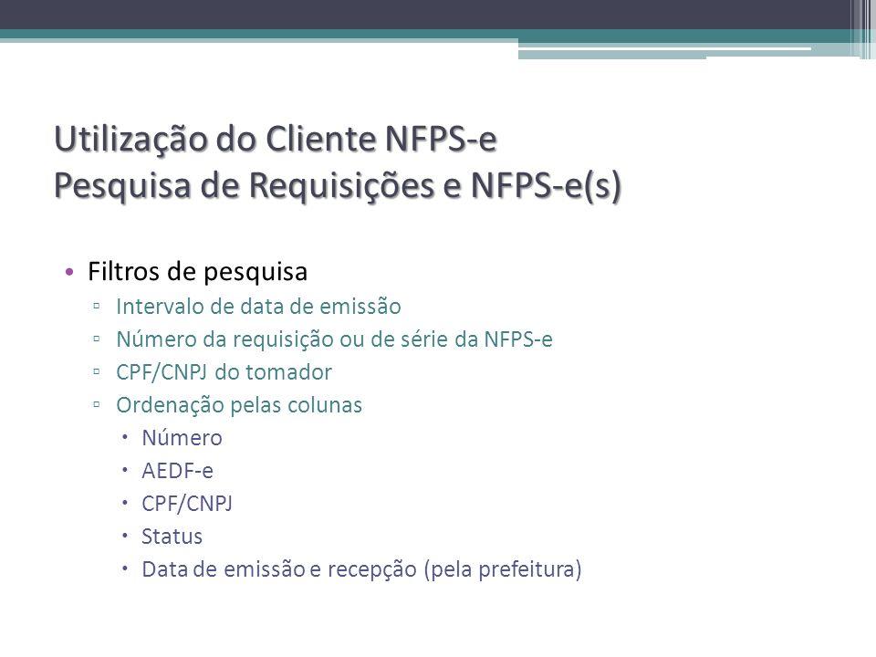 Utilização do Cliente NFPS-e Pesquisa de Requisições e NFPS-e(s) Filtros de pesquisa Intervalo de data de emissão Número da requisição ou de série da NFPS-e CPF/CNPJ do tomador Ordenação pelas colunas Número AEDF-e CPF/CNPJ Status Data de emissão e recepção (pela prefeitura)