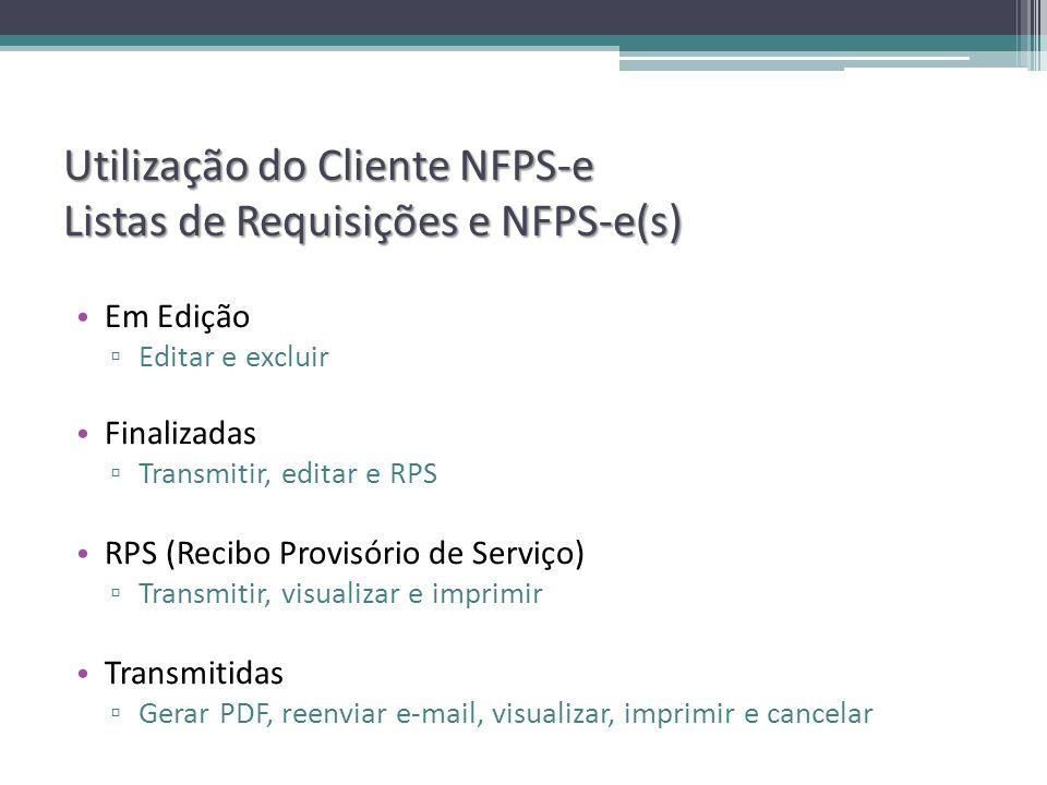 Utilização do Cliente NFPS-e Listas de Requisições e NFPS-e(s) Em Edição Editar e excluir Finalizadas Transmitir, editar e RPS RPS (Recibo Provisório de Serviço) Transmitir, visualizar e imprimir Transmitidas Gerar PDF, reenviar e-mail, visualizar, imprimir e cancelar
