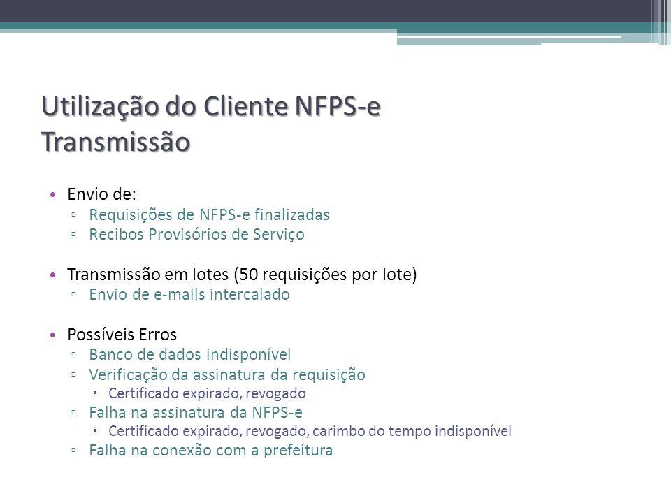 Utilização do Cliente NFPS-e Transmissão Envio de: Requisições de NFPS-e finalizadas Recibos Provisórios de Serviço Transmissão em lotes (50 requisições por lote) Envio de e-mails intercalado Possíveis Erros Banco de dados indisponível Verificação da assinatura da requisição Certificado expirado, revogado Falha na assinatura da NFPS-e Certificado expirado, revogado, carimbo do tempo indisponível Falha na conexão com a prefeitura