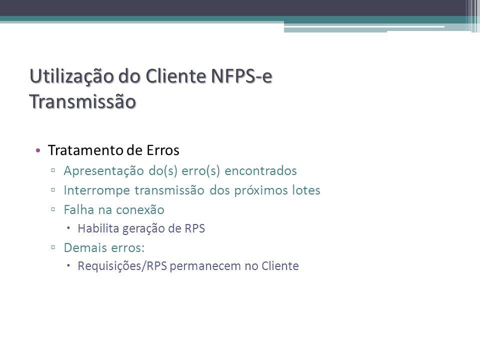 Utilização do Cliente NFPS-e Transmissão Tratamento de Erros Apresentação do(s) erro(s) encontrados Interrompe transmissão dos próximos lotes Falha na conexão Habilita geração de RPS Demais erros: Requisições/RPS permanecem no Cliente