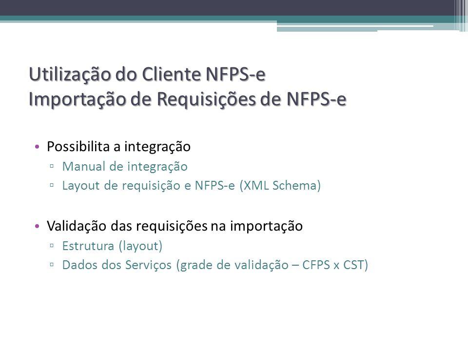 Utilização do Cliente NFPS-e Importação de Requisições de NFPS-e Possibilita a integração Manual de integração Layout de requisição e NFPS-e (XML Schema) Validação das requisições na importação Estrutura (layout) Dados dos Serviços (grade de validação – CFPS x CST)
