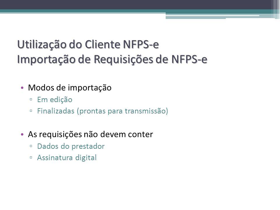 Utilização do Cliente NFPS-e Importação de Requisições de NFPS-e Modos de importação Em edição Finalizadas (prontas para transmissão) As requisições não devem conter Dados do prestador Assinatura digital