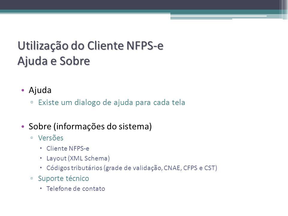 Utilização do Cliente NFPS-e Ajuda e Sobre Ajuda Existe um dialogo de ajuda para cada tela Sobre (informações do sistema) Versões Cliente NFPS-e Layout (XML Schema) Códigos tributários (grade de validação, CNAE, CFPS e CST) Suporte técnico Telefone de contato