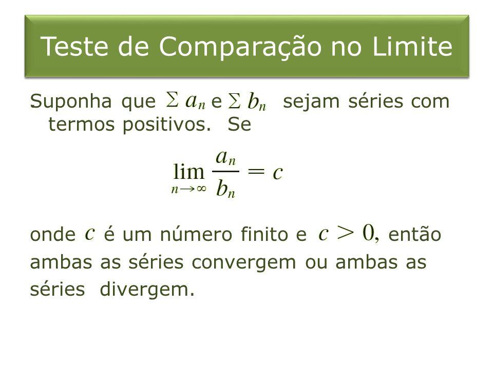 Teste de Comparação no Limite. Suponha que e sejam séries com termos positivos. Se onde é um número finito e então ambas as séries convergem ou ambas