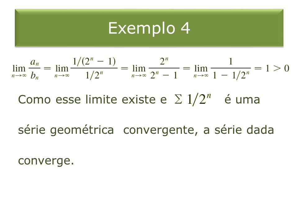 Exemplo 4 Como esse limite existe e é uma série geométrica convergente, a série dada converge.