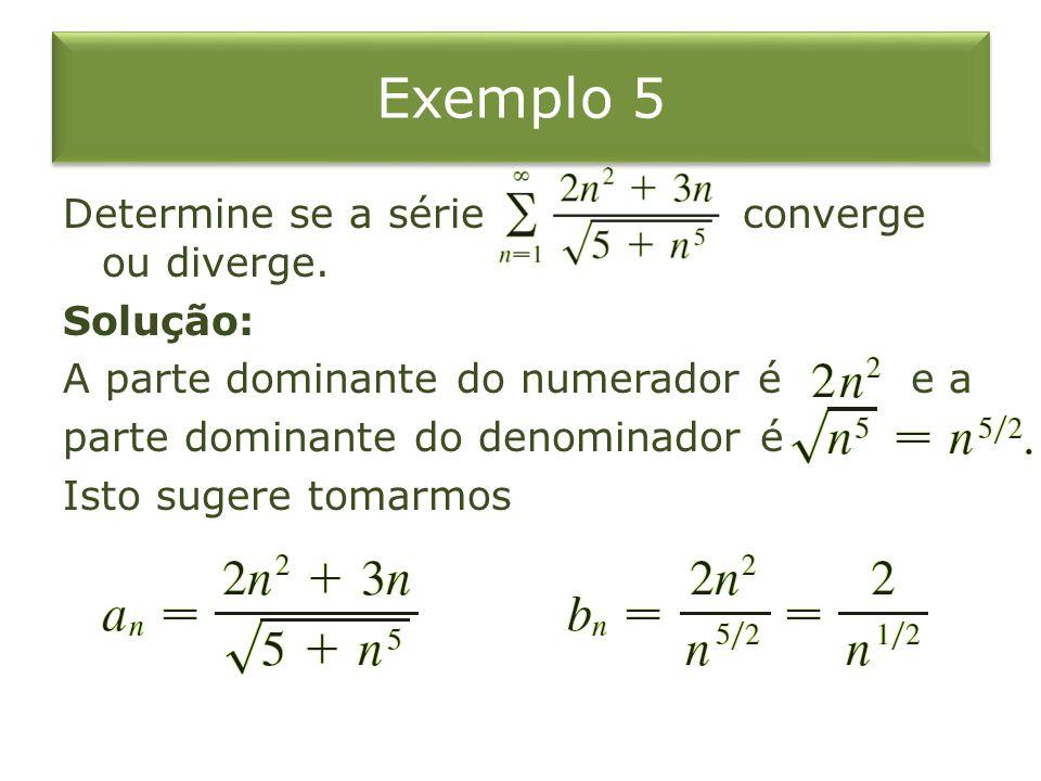 Exemplo 5 Determine se a série converge ou diverge. Solução: A parte dominante do numerador é e a parte dominante do denominador é Isto sugere tomarmo