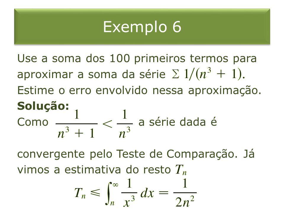 Exemplo 6 Use a soma dos 100 primeiros termos para aproximar a soma da série Estime o erro envolvido nessa aproximação. Solução: Como a série dada é c