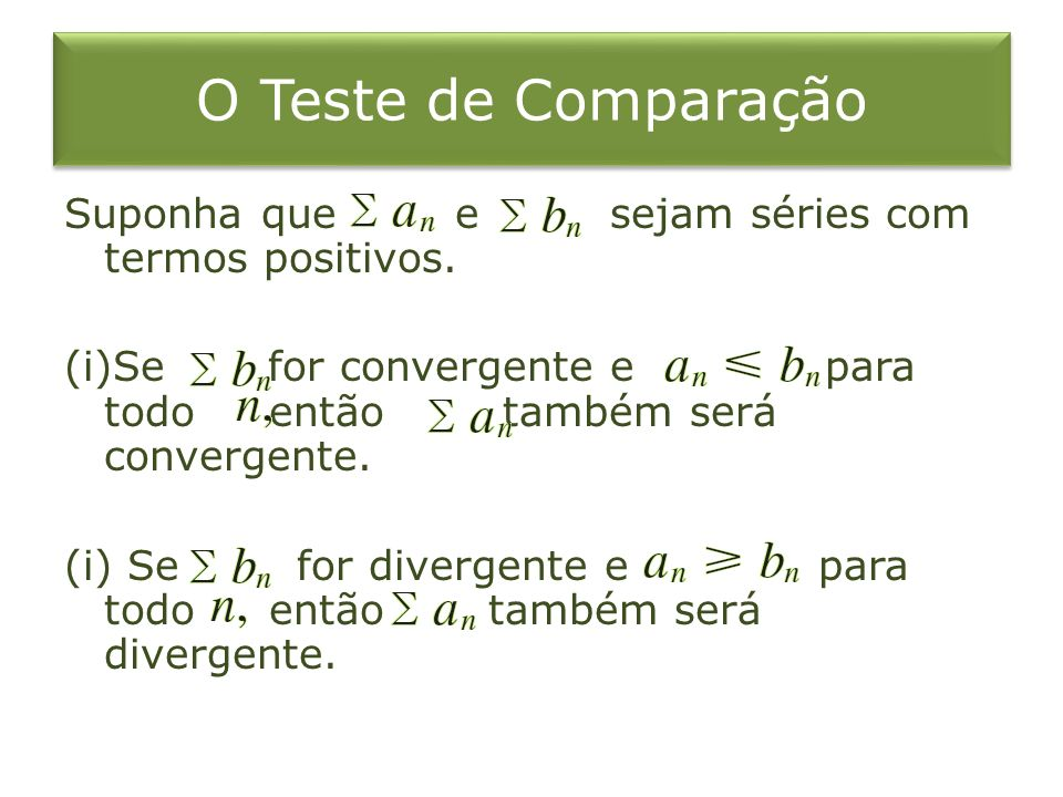O Teste de Comparação Suponha que e sejam séries com termos positivos. (i)Se for convergente e para todo então também será convergente. (i) Se for div