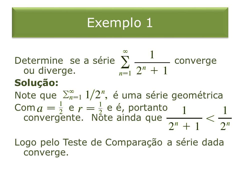 Exemplo 1 Determine se a série converge ou diverge. Solução: Note que é uma série geométrica Com e e é, portanto convergente. Note ainda que Logo pelo