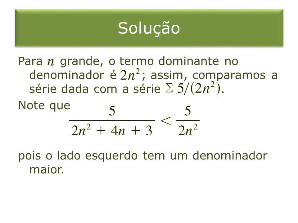 Solução Para grande, o termo dominante no denominador é ; assim, comparamos a série dada com a série Note que pois o lado esquerdo tem um denominador