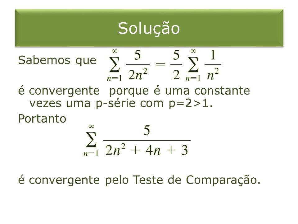 Solução Sabemos que é convergente porque é uma constante vezes uma p-série com p=2>1. Portanto é convergente pelo Teste de Comparação.
