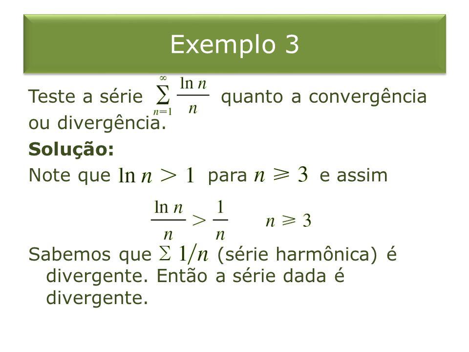 Exemplo 3 Teste a série quanto a convergência ou divergência. Solução: Note que para e assim Sabemos que (série harmônica) é divergente. Então a série