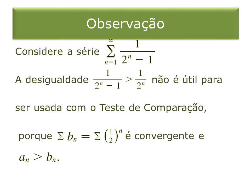 Observação Considere a série A desigualdade não é útil para ser usada com o Teste de Comparação, porque é convergente e