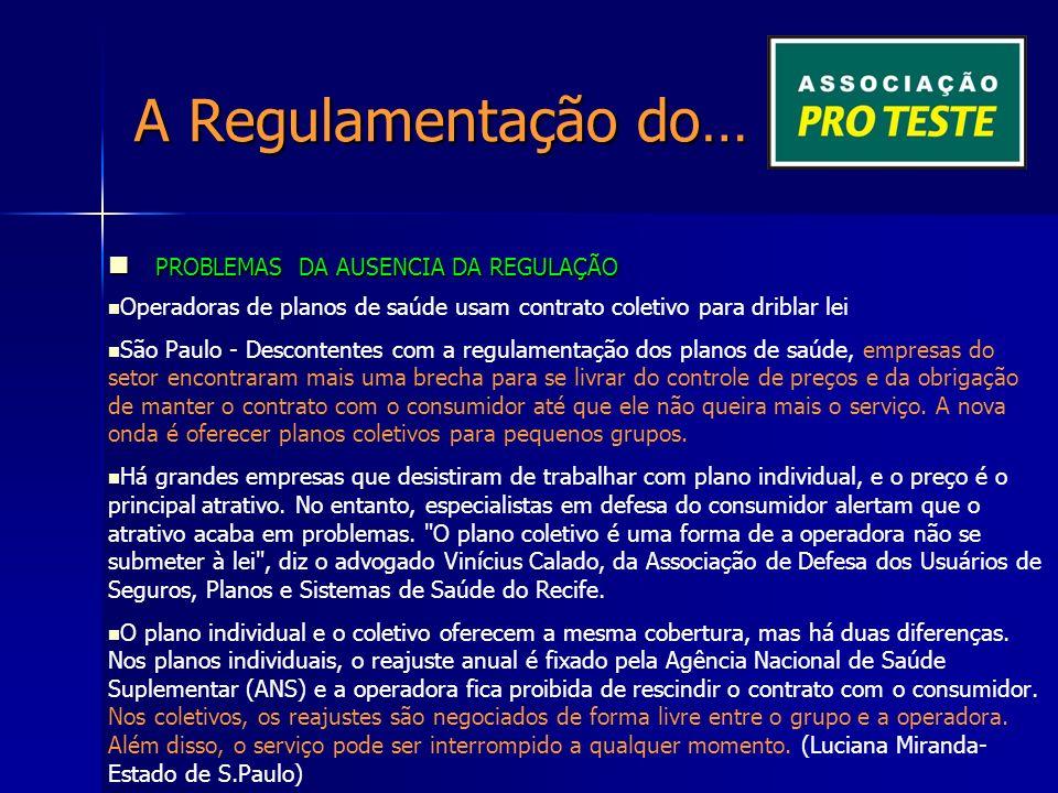 A Regulamentação do… PROBLEMAS DA AUSENCIA DA REGULAÇÃO PROBLEMAS DA AUSENCIA DA REGULAÇÃO Operadoras de planos de saúde usam contrato coletivo para driblar lei São Paulo - Descontentes com a regulamentação dos planos de saúde, empresas do setor encontraram mais uma brecha para se livrar do controle de preços e da obrigação de manter o contrato com o consumidor até que ele não queira mais o serviço.