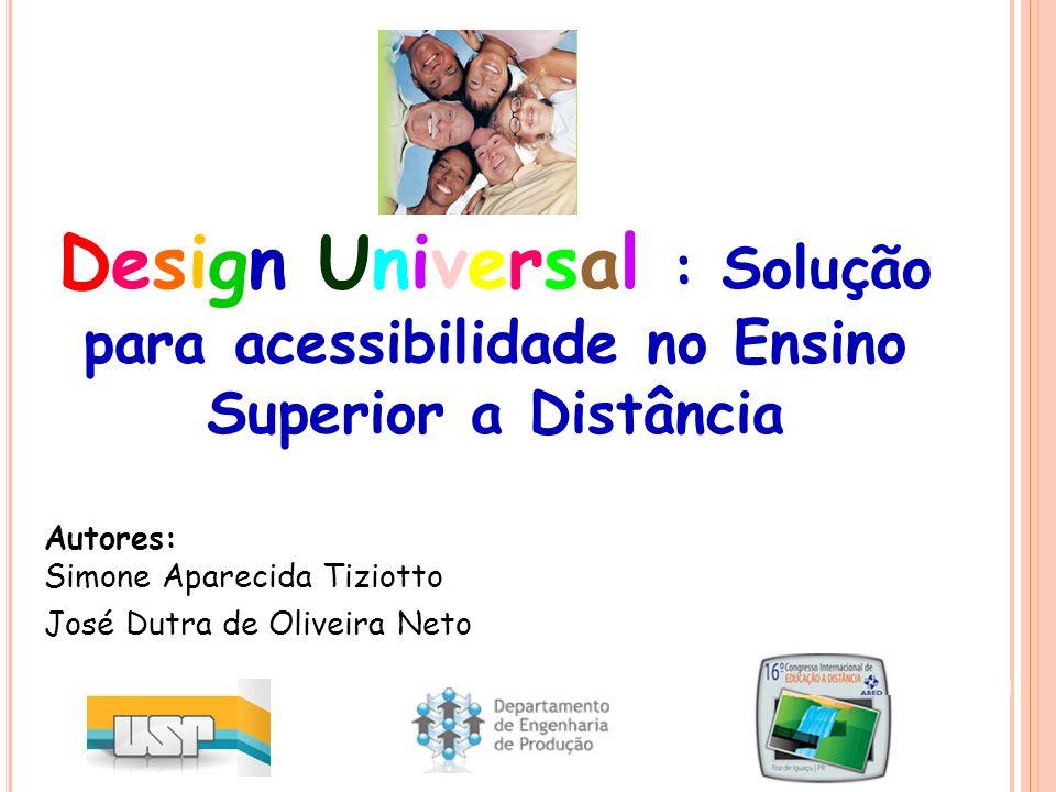 Autores: Simone Aparecida Tiziotto José Dutra de Oliveira Neto Design Universal : Solução para acessibilidade no Ensino Superior a Distância