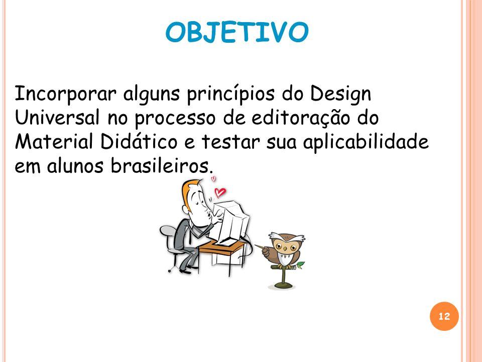 12 OBJETIVO Incorporar alguns princípios do Design Universal no processo de editoração do Material Didático e testar sua aplicabilidade em alunos bras