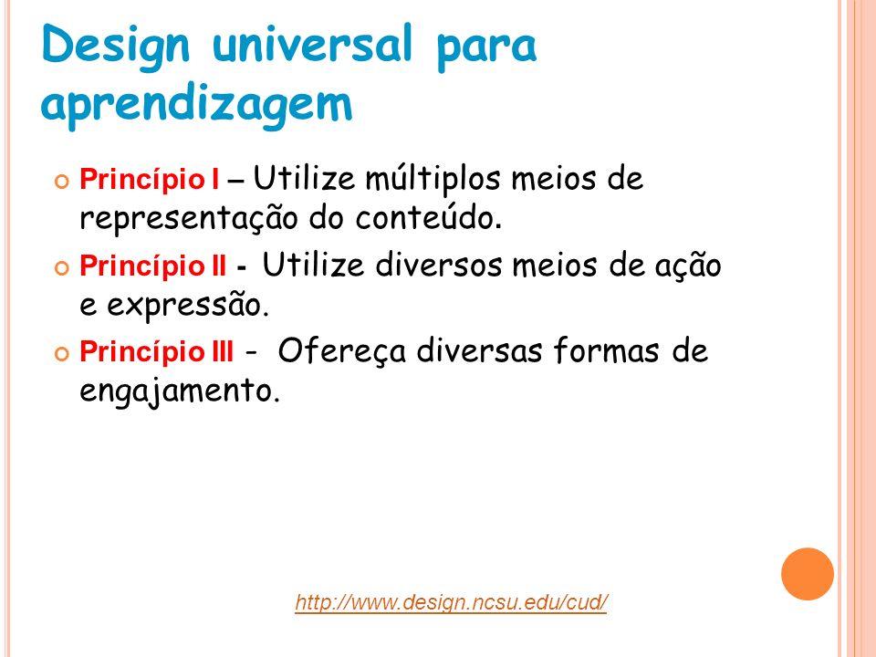 Design universal para aprendizagem Princípio I – Utilize múltiplos meios de representação do conteúdo. Princípio II - Utilize diversos meios de ação e