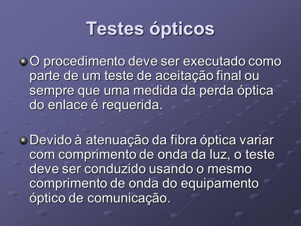 Testes ópticos O procedimento deve ser executado como parte de um teste de aceitação final ou sempre que uma medida da perda óptica do enlace é requer