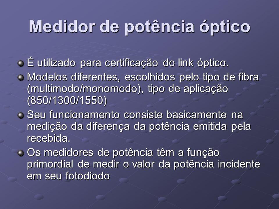 Medidor de potência óptico É utilizado para certificação do link óptico. Modelos diferentes, escolhidos pelo tipo de fibra (multimodo/monomodo), tipo