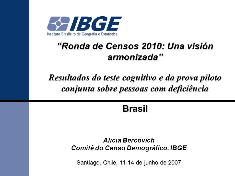 Ronda de Censos 2010: Una visión armonizadaRonda de Censos 2010: Una visión armonizada Resultados do teste cognitivo e da prova piloto conjunta sobre pessoas com deficiência Brasil Alicia Bercovich Comitê do Censo Demográfico, IBGE Santiago, Chile, 11-14 de junho de 2007