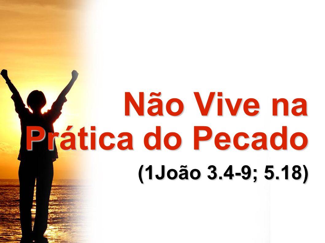 Não Vive na Prática do Pecado Não Vive na Prática do Pecado (1João 3.4-9; 5.18) (1João 3.4-9; 5.18)