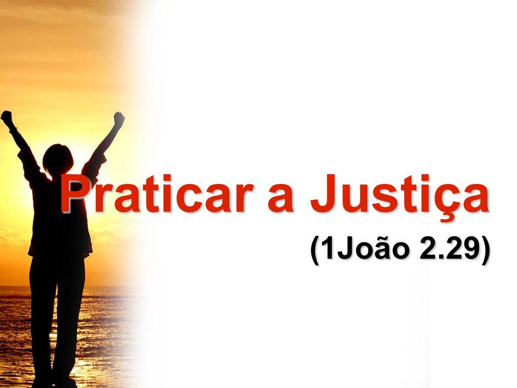 Praticar a Justiça Praticar a Justiça (1João 2.29) (1João 2.29)