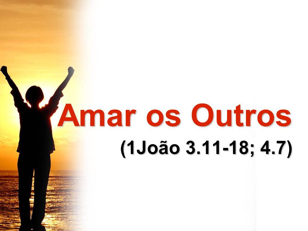 Amar os Outros Amar os Outros (1João 3.11-18; 4.7) (1João 3.11-18; 4.7)