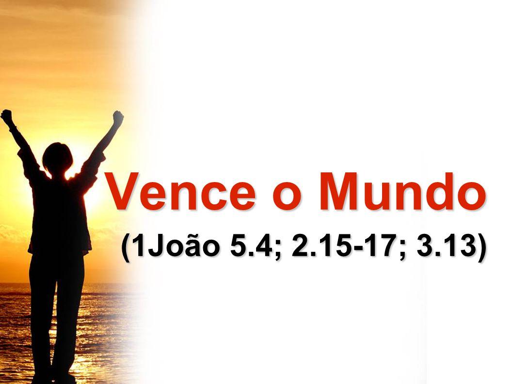 Vence o Mundo Vence o Mundo (1João 5.4; 2.15-17; 3.13) (1João 5.4; 2.15-17; 3.13)