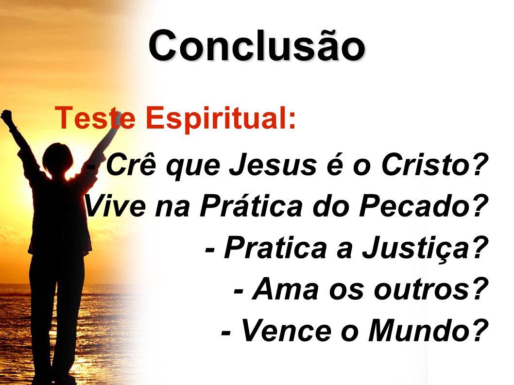Conclusão Teste Espiritual: - Crê que Jesus é o Cristo? - Vive na Prática do Pecado? - Pratica a Justiça? - Ama os outros? - Vence o Mundo?
