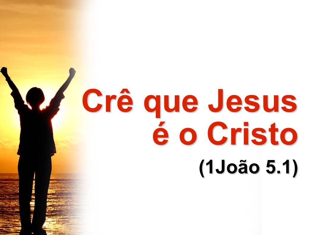 Crê que Jesus Crê que Jesus é o Cristo é o Cristo (1João 5.1) (1João 5.1)