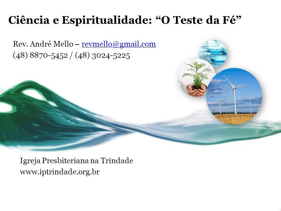 Ciência e Espiritualidade: O Teste da Fé Rev. André Mello – revmello@gmail.comrevmello@gmail.com (48) 8870-5452 / (48) 3024-5225 Igreja Presbiteriana