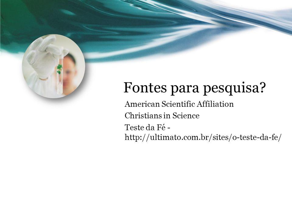 Fontes para pesquisa? American Scientific Affiliation Christians in Science Teste da Fé - http://ultimato.com.br/sites/o-teste-da-fe/