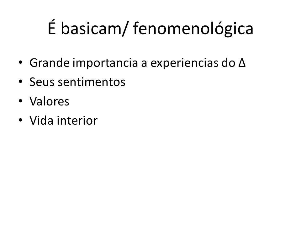 É basicam/ fenomenológica Grande importancia a experiencias do Δ Seus sentimentos Valores Vida interior