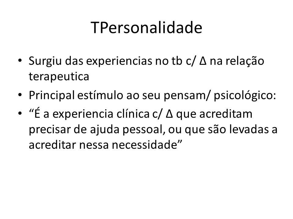 TPersonalidade Surgiu das experiencias no tb c/ Δ na relação terapeutica Principal estímulo ao seu pensam/ psicológico: É a experiencia clínica c/ Δ que acreditam precisar de ajuda pessoal, ou que são levadas a acreditar nessa necessidade