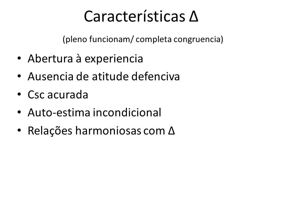 Características Δ (pleno funcionam/ completa congruencia) Abertura à experiencia Ausencia de atitude defenciva Csc acurada Auto-estima incondicional Relações harmoniosas com Δ