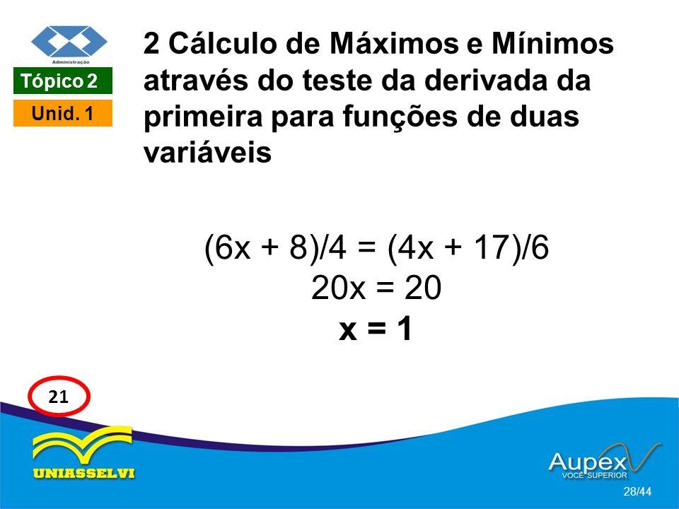 2 Cálculo de Máximos e Mínimos através do teste da derivada da primeira para funções de duas variáveis (6x + 8)/4 = (4x + 17)/6 20x = 20 x = 1 28/44 U