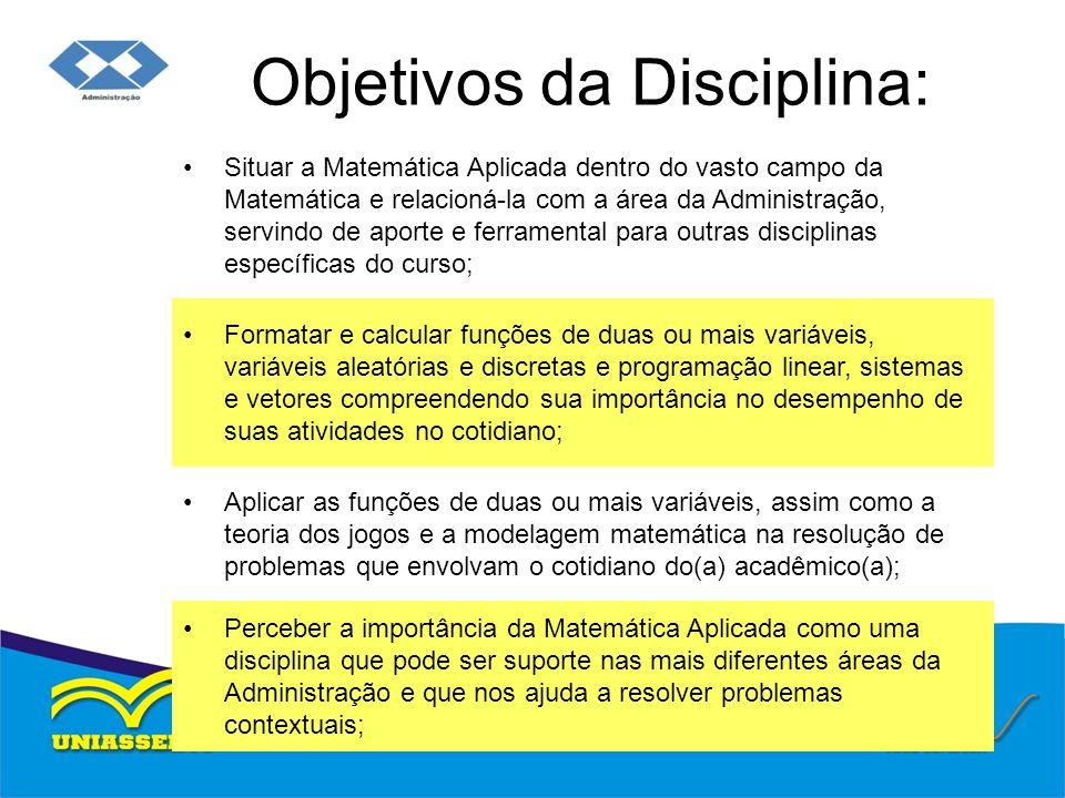 Objetivos da Disciplina: Situar a Matemática Aplicada dentro do vasto campo da Matemática e relacioná-la com a área da Administração, servindo de apor