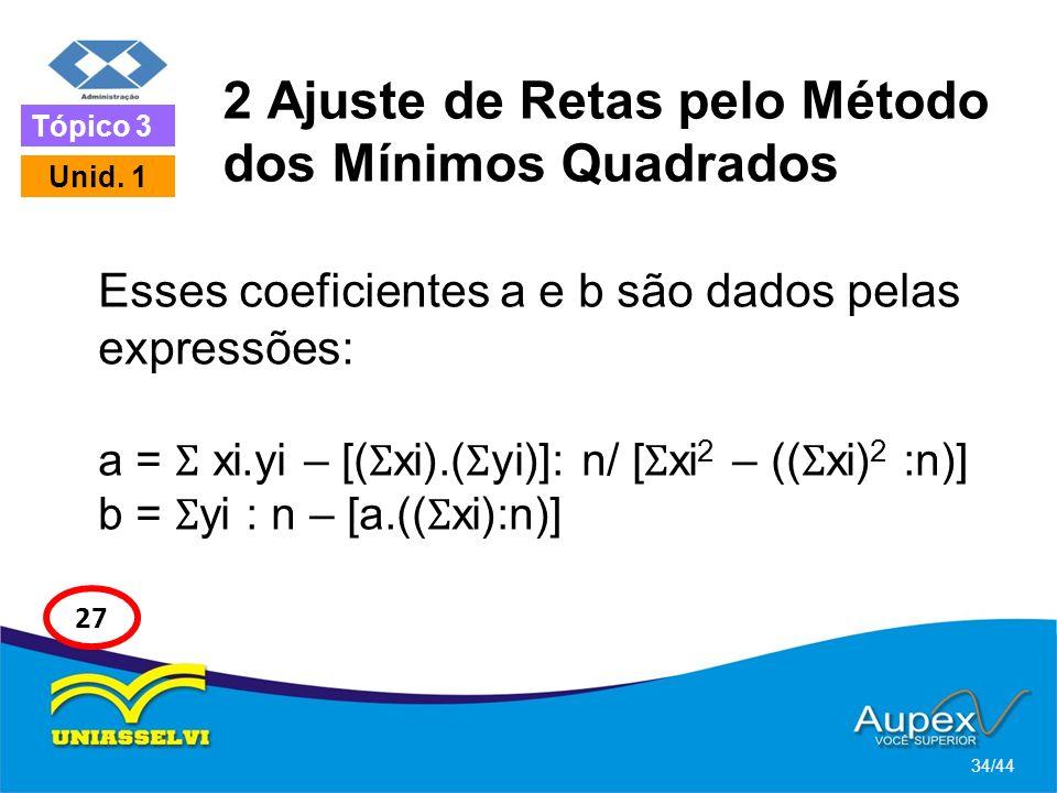 2 Ajuste de Retas pelo Método dos Mínimos Quadrados Esses coeficientes a e b são dados pelas expressões: a = Ʃ xi.yi – [( Ʃ xi).( Ʃ yi)]: n/ [ Ʃ xi 2