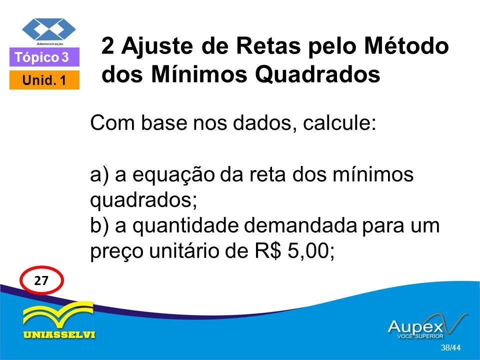 2 Ajuste de Retas pelo Método dos Mínimos Quadrados Com base nos dados, calcule: a) a equação da reta dos mínimos quadrados; b) a quantidade demandada